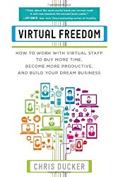 By Chris Ducker Virtual Freedom: How to Work with Virtual Staff to Buy More Time, Become More Productive, and Build Your Dream Business
