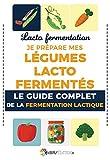 Lacto fermentation : Je prépare mes légumes lacto fermentés: Le guide complet de la fermentation lactique (French Edition)