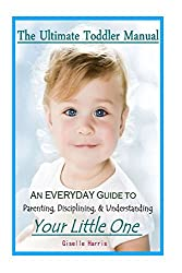 The Ultimate Toddler  Manual: An Everyday Guide to Parenting, Disciplining, & Understanding Your Little One