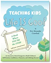 Teaching Kids Life IS Good: An Interactive Book Designed to Build Children's Self Esteem, Confidence, Character ... and Lifelong Success!