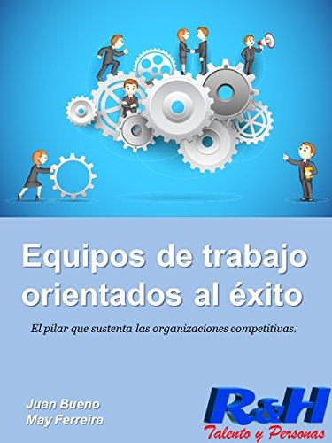 Equipos de trabajo orientados al éxito: El pilar que sustenta las organizaciones competitivas por Juan Bueno