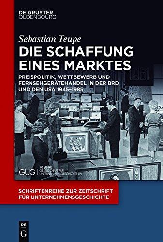 Die Schaffung eines Marktes: Preispolitik, Wettbewerb und Fernsehgerätehandel in der BRD und den USA 1945–1985 (Schriftenreihe zur Zeitschrift für Unternehmensgeschichte)