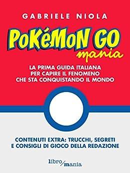 Pokemon go mania: La prima guida italiana per capire il fenomeno che sta conquistando il mondo di [Niola, Gabriele]