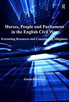 Horses, People and Parliament in the English Civil War: Extracting Resources and Constructing Allegiance by [Robinson, Gavin]