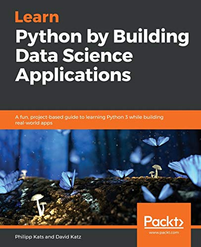 Learn Python by Building Data Science Applications: A fun, project-based guide to learning Python 3 while building real-world apps