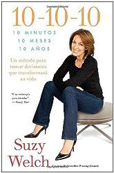 10-10-10: 10 minutos, 10 meses, 10 anos, un metodo para tomar decisiones que transformara su vida / 10 minutes, 10 months, 10 years, a method to make decisions