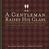 A Gentleman Raises His Glass: A Concise, Contemporary Guide to the Noble Tradition of the Toast (Gentlemanners Book) by John Bridges (2003-05-15)