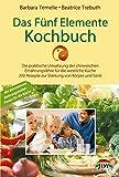 Das Fünf Elemente Kochbuch: Die praktische Umsetzung der chinesischen Ernährungslehre für die westliche Küche - 200 Rezepte zur Stärkung von Körper und Geist