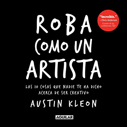 Roba Como Un Artista / Steal Like an Artist = Steal Like an Artist por Austin Kleon