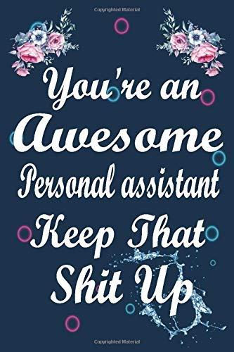 You Are an Awesome Personal assistant Keep That Shit Up: Funny Journal Gift for Personal assistant, Notebook / Diary / Thanksgiving & Birthday Gift for Personal assistant