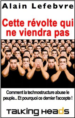 Lire un Cette révolte qui ne viendra pas: Comment la technostructure abuse le peuple... Et pourquoi ce dernier l'accepte ! pdf epub