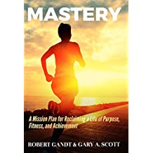 MASTERY: A Mission Plan for Reclaiming a Life of Purpose, Fitness, and Achievement