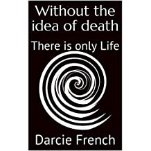 Without the idea of death: There is only Life (English Edition)