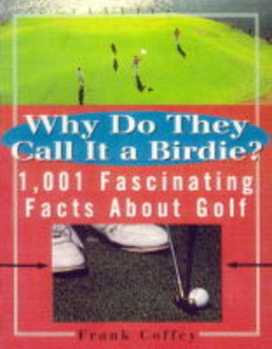 WHY DO THEY CALL IT A BIRDIE?: 1, 001 Fascinating Facts About Golf por Frank Coffey