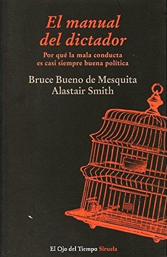 El Manual Del Dictador. Por Qué La Mala Conducta Es Casi Siempre Buena Política (El Ojo del Tiempo) por Bruce Bueno de Mesquita