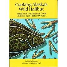 Cooking Alaska's Wild Halibut by Kathy Doogan (2010-08-02)