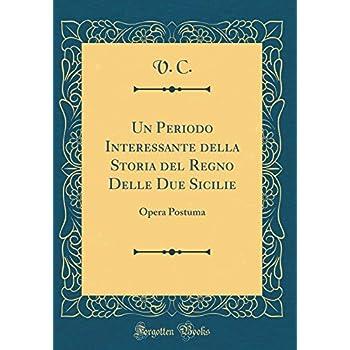 Un Periodo Interessante Della Storia Del Regno Delle Due Sicilie: Opera Postuma (Classic Reprint)