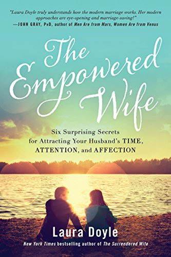 The Empowered Wife: Six Surprising Secrets for Attracting Your Husband's Time, Attention, and Affection por Laura Doyle