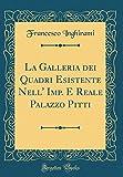 eBook Gratis da Scaricare La Galleria dei Quadri Esistente Nell Imp E Reale Palazzo Pitti Classic Reprint (PDF,EPUB,MOBI) Online Italiano