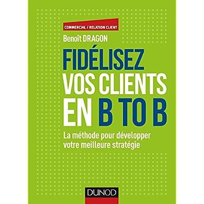 Fidélisez vos clients en B to B - La méthode pour développer votre meilleure stratégie