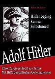 Adolf Hitler beging keinen Selbstmord: Chronik seiner Flucht aus Berlin mit Hilfe des britischen Geheimdienstes - Robin de Ruiter