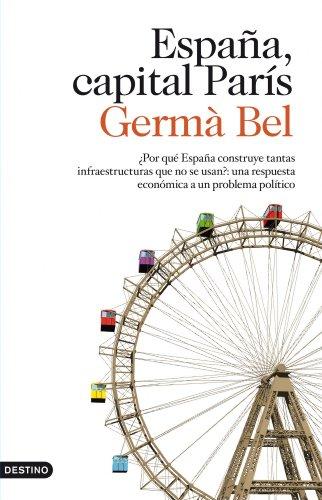 España, capital París: ¿Por qué España construye tantas infraestructuras que no se usan?: una respuesta económica a un problema político por Germà Bel