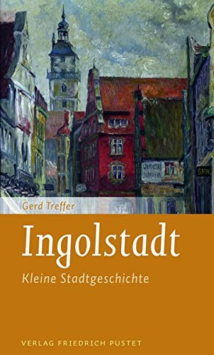 Ingolstadt: Kleine Stadtgeschichte (Kleine Stadtgeschichten)