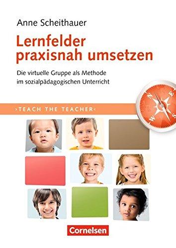 Teach the teacher: Lernfelder praxisnah umsetzen: Die virtuelle Gruppe als Methode im sozialpädagogischen Unterricht. Fachbuch