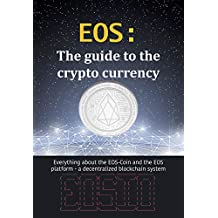 EOS: The guide to the crypto currency: Everything about the EOS-Coin and the EOS platform - a decentralized blockchain system (Crypto currencies Book 4) (English Edition)