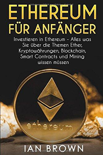 Ethereum für Anfänger: Investieren in Ethereum - Alles was Sie über die Themen Ether, Kryptowährungen, Blockchain, Smart Contracts und Mining wissen müssen.