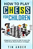How to Play Chess for Children: A Beginner's Guide for Kids To Learn the Chess Pieces, Board, Rules, & Strategy