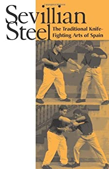 Sevillian Steel: The Traditional Knife-Fighting Arts Of Spain de [Loriega, James]