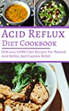 Acid Reflux Diet Cookbook: Delicious GERD Diet Recipes For Natural Acid Reflex And...