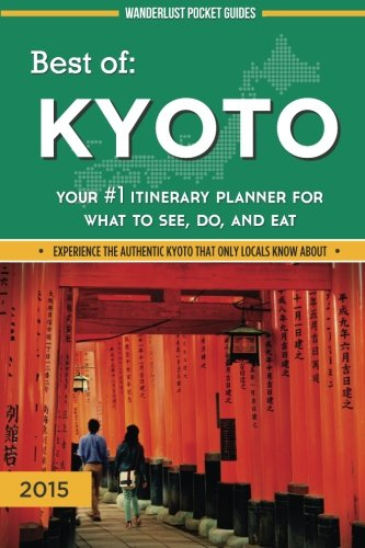 Best of Kyoto: Your #1 Itinerary Planner for What to See, Do, and Eat: Volume 3 (Wanderlust Pocket Guides - Japan)