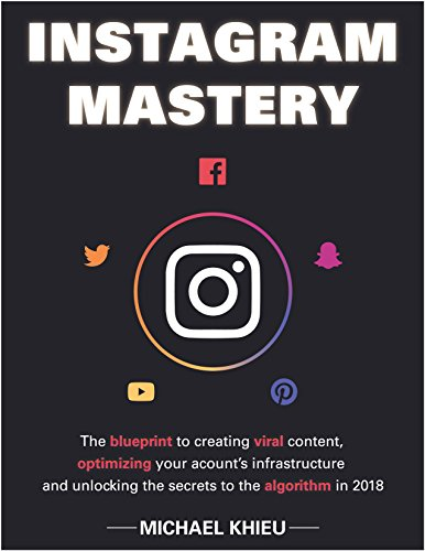 Instagram Mastery: The Blueprint To Creating Viral Content, Optimizing Your Account's Infrastructure And Unlocking The Secrets To The Algorithm In 2018 Web Marketing, Ecommerce (English Edition)