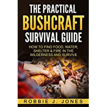 The Practical Bushcraft Survival Guide: How to Find Food, Water, Shelter & Fire In The Wilderness and Survive - Basic Bushcraft 101 (English Edition)