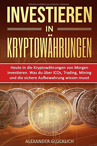 INVESTIEREN IN KRYPTOWÄHRUNGEN: Heute in die Kryptowährungen von Morgen investieren. Was du über ICOs, Trading, Mining und die sichere Aufbewahrung ... (Kryptowährungen einfach erklärt, Band 2) (Alexander Ii)