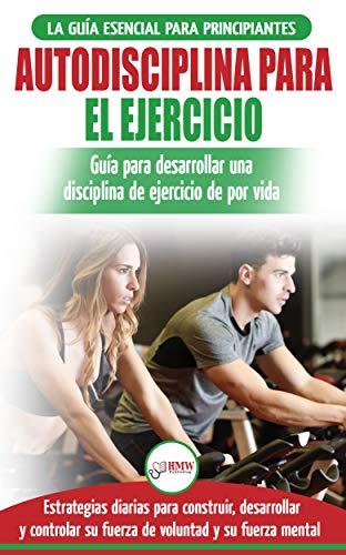 Autodisciplina para ejercitar: Guía para principiantes para aprender a desarrollar disciplina de ejercicio para la vida (Libro en español / Self Discipline Spanish Book) por Freddie Masterson
