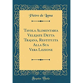 Tavola Alimentaria Velejate Detta Trajana, Restituita Alla Sua Vera Lezione (Classic Reprint)