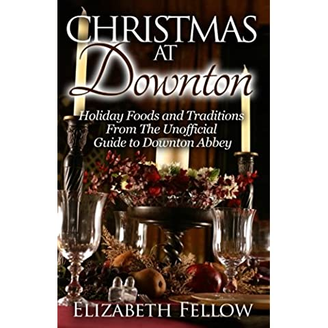 Christmas at Downton: Holiday Foods and Traditions From The Unofficial Guide to Downton Abbey (Downton Abbey