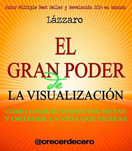 El Gran Poder de la Visualización: Cómo lograr todas tus metas y obtener la vida que deseas. por Lázzaro