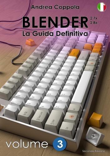 BLENDER - LA GUIDA DEFINITIVA - VOLUME 3 - Edizione 2