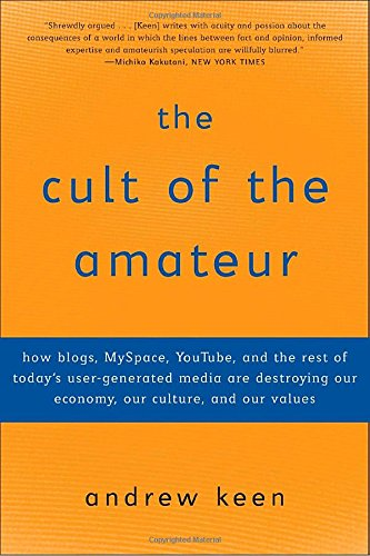 the-cult-of-the-amateur-how-blogs-myspace-youtube-and-the-rest-of-todays-user-generated-media-are-de