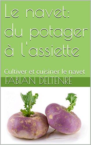 Le navet: du potager  l'assiette: Cultiver et cuisiner le navet