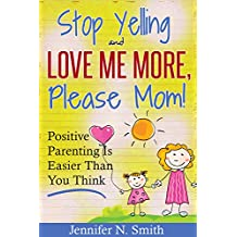 Positive Parenting - Stop Yelling And Love Me More, Please Mom. Positive Parenting Is Easier Than You Think. (Happy Mom Book 1)
