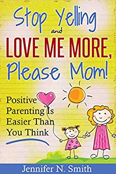 Positive Parenting - Stop Yelling And Love Me More, Please