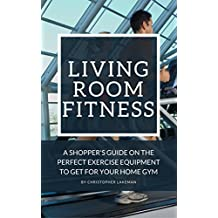 Living Room Fitness: A Shopper's Guide On The Perfect Exercise Equipment To Get For Your Home Gym (Fitness Equipment Series Guides) (English Edition)