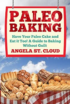Paleo Baking: Have Your Paleo Cake and Eat it Too! A Guide to Baking Without Guilt (The Definitive Paleo Baking Guide for Weight Loss, Desserts, and Gluten Free Recipes) (English Edition) von [St. Cloud, Angela]