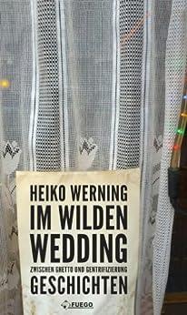 Im wilden Wedding: Zwischen Ghetto und Gentrifizierung: Geschichten