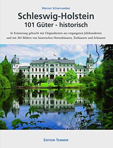 Schleswig-Holstein 101 Güter - historisch: In Erinnerung gebracht mit Originaldokumenten aus vergangenen Jahrhunderten und mit 203 Bildern von historischen Herrenhäusern, Torhäusern und Scheunen